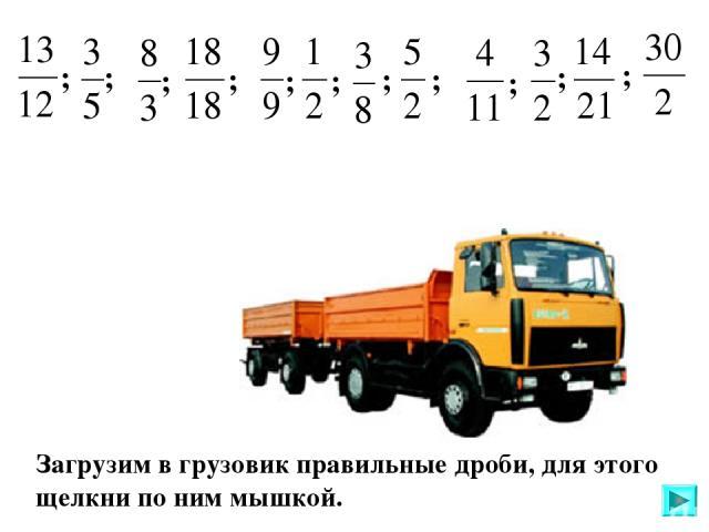 Загрузим в грузовик правильные дроби, для этого щелкни по ним мышкой. ; ; ; ; ; ; ; ; ; ; ;