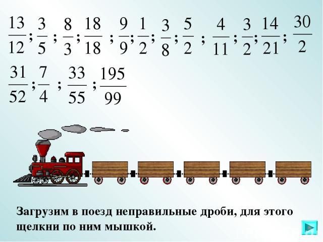 Загрузим в поезд неправильные дроби, для этого щелкни по ним мышкой. ; ; ; ; ; ; ; ; ; ; ; ; ; ;