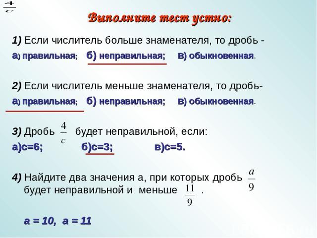 Выполните тест устно: 1) Если числитель больше знаменателя, то дробь - а) правильная; б) неправильная; в) обыкновенная. 2) Если числитель меньше знаменателя, то дробь- а) правильная; б) неправильная; в) обыкновенная. 3) Дробь будет неправильной, есл…