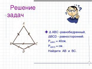 Решение задач ∆ ABC -равнобедренный, ∆BCD - равносторонний. P∆ABC = 40см, P∆BCD