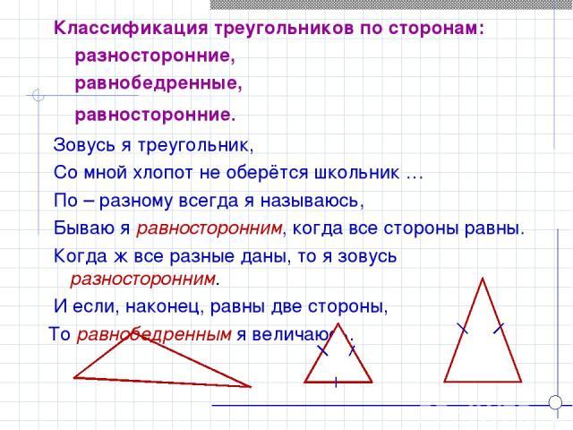 Зовусь я треугольник, Со мной хлопот не оберётся школьник … По – разному всегда я называюсь, Бываю я равносторонним, когда все стороны равны. Когда ж все разные даны, то я зовусь разносторонним. И если, наконец, равны две стороны, То равнобедренным …