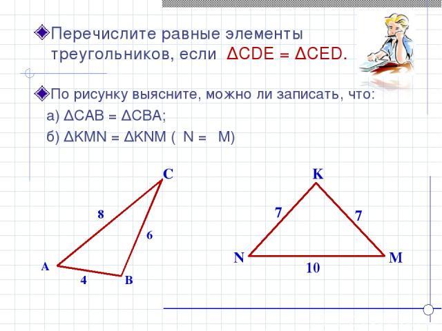 K N M Перечислите равные элементы треугольников, если ∆CDE = ∆CED. A B C 4 8 6 7 7 10 По рисунку выясните, можно ли записать, что: а) ∆CAB = ∆CBA; б) ∆KMN = ∆KNM (ےN = ےM)