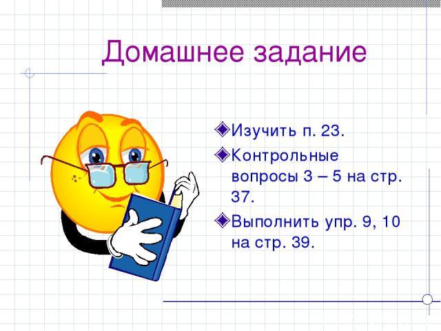 Домашнее задание Изучить п. 23. Контрольные вопросы 3 – 5 на стр. 37. Выполнить упр. 9, 10 на стр. 39.