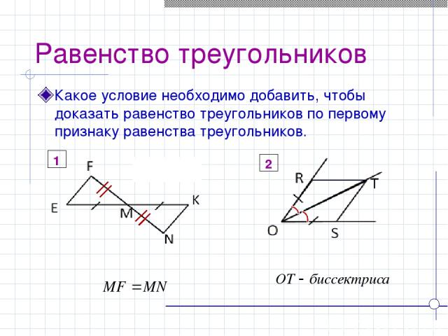 Равенство треугольников Какое условие необходимо добавить, чтобы доказать равенство треугольников по первому признаку равенства треугольников. 2 1