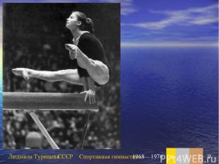 Людмила Турищева СССР Спортивная гимнастика 1968—1976 4 3 2 9