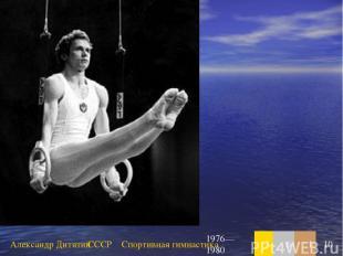 Александр Дитятин СССР Спортивная гимнастика 1976—1980 3 6 1 10