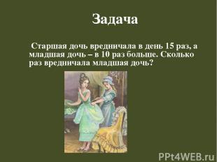 Задача Старшая дочь вредничала в день 15 раз, а младшая дочь – в 10 раз больше.