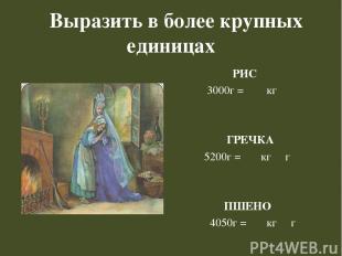 Выразить в более крупных единицах РИС 3000г = кг ГРЕЧКА 5200г = кг г ПШЕНО 4050г