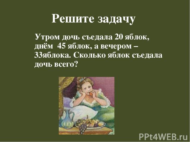 Решите задачу Утром дочь съедала 20 яблок, днём 45 яблок, а вечером – 33яблока. Сколько яблок съедала дочь всего?