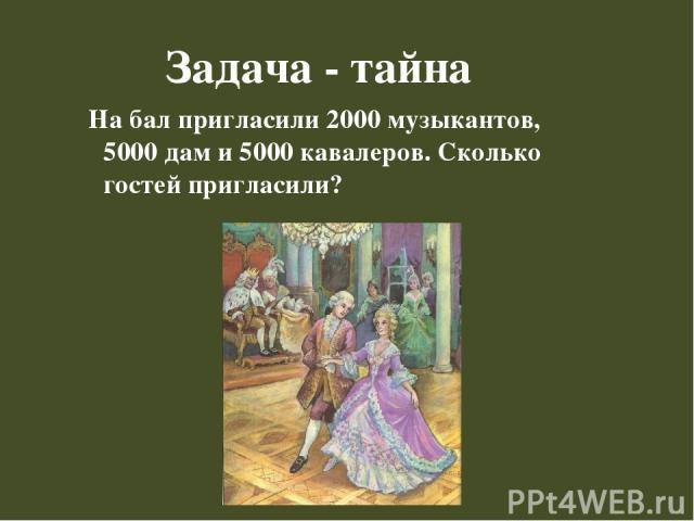 Задача - тайна На бал пригласили 2000 музыкантов, 5000 дам и 5000 кавалеров. Сколько гостей пригласили?