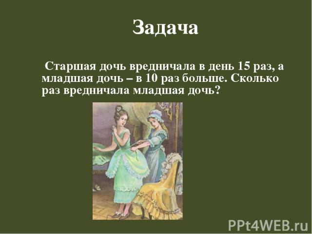 Задача Старшая дочь вредничала в день 15 раз, а младшая дочь – в 10 раз больше. Сколько раз вредничала младшая дочь?