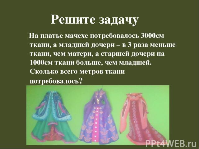 Решите задачу На платье мачехе потребовалось 3000см ткани, а младшей дочери – в 3 раза меньше ткани, чем матери, а старшей дочери на 1000см ткани больше, чем младшей. Сколько всего метров ткани потребовалось?