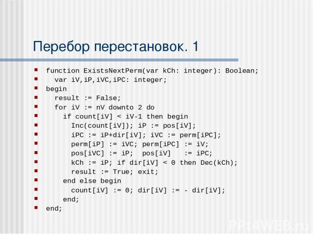 Перебор перестановок. 1 function ExistsNextPerm(var kCh: integer): Boolean; var iV,iP,iVC,iPC: integer; begin result := False; for iV := nV downto 2 do if count[iV] < iV-1 then begin Inc(count[iV]); iP := pos[iV]; iPC := iP+dir[iV]; iVC := perm[iPC]…