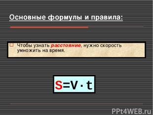S=V·t Чтобы узнать расстояние, нужно скорость умножить на время. Основные формул