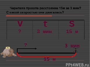 Черепаха прошла расстояние 15м за 3 мин? С какой скоростью она двигалась? S V t