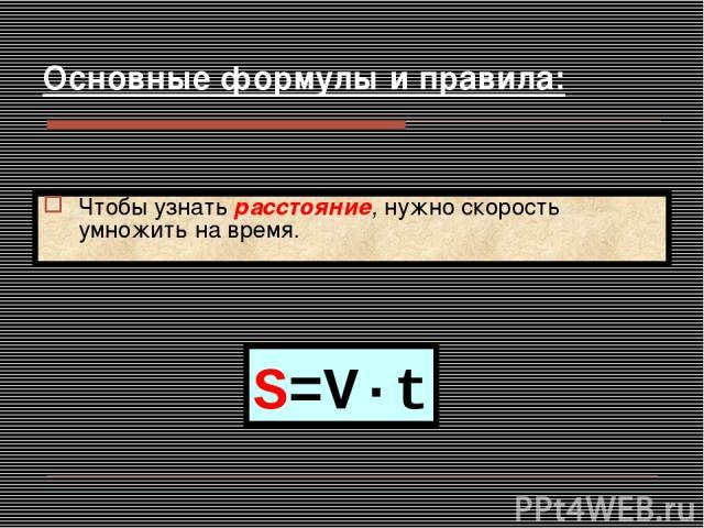 S=V·t Чтобы узнать расстояние, нужно скорость умножить на время. Основные формулы и правила: