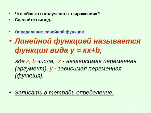 Что общего в полученных выражениях? Сделайте вывод. Определение линейной функции. Линейной функцией называется функция вида у = кх+b, где к, b числа, х - независимая переменная (аргумент), у - зависимая переменная (функция). Записать в тетрадь опред…