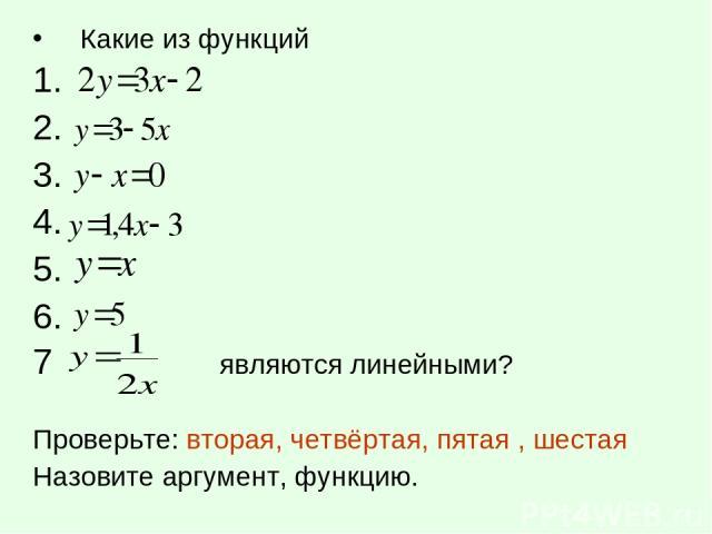 Какие из функций 1. 2. 3. 4. 5. 6. 7 являются линейными? Проверьте: вторая, четвёртая, пятая , шестая Назовите аргумент, функцию.