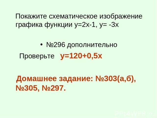 Покажите схематическое изображение графика функции у=2х-1, у= -3х №296 дополнительно Проверьте y=120+0,5x Домашнее задание: №303(а,б), №305, №297.