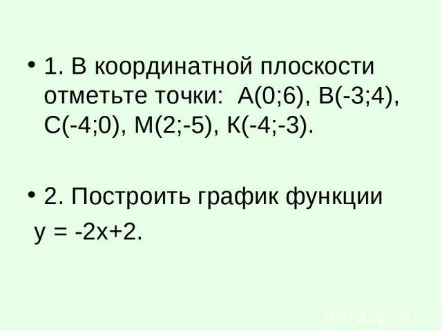 1. В координатной плоскости отметьте точки: А(0;6), В(-3;4), С(-4;0), М(2;-5), К(-4;-3). 2. Построить график функции у = -2х+2.