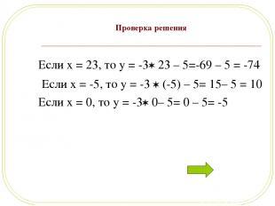 Проверка решения Если x = 23, то y = -3 23 – 5=-69 – 5 = -74 Если x = -5, то y =