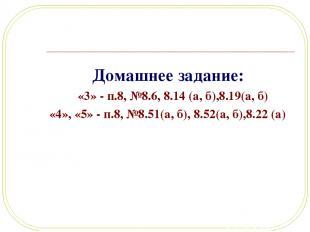 Домашнее задание: «3» - п.8, №8.6, 8.14 (а, б),8.19(а, б) «4», «5» - п.8, №8.51(