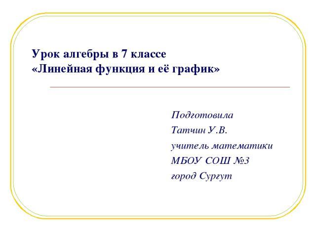 Урок алгебры в 7 классе «Линейная функция и её график» Подготовила Татчин У.В. учитель математики МБОУ СОШ №3 город Сургут