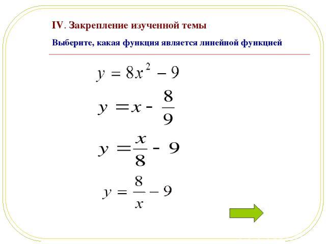 IV. Закрепление изученной темы Выберите, какая функция является линейной функцией