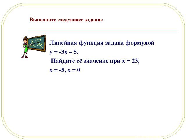 Выполните следующее задание Линейная функция задана формулой y = -3x – 5. Найдите её значение при x = 23, x = -5, x = 0