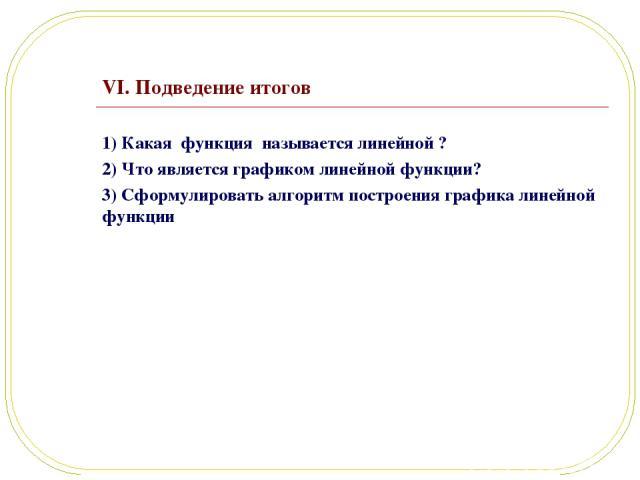 VI. Подведение итогов 1) Какая функция называется линейной ? 2) Что является графиком линейной функции? 3) Сформулировать алгоритм построения графика линейной функции