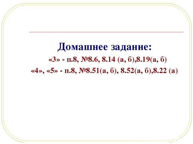 Домашнее задание: «3» - п.8, №8.6, 8.14 (а, б),8.19(а, б) «4», «5» - п.8, №8.51(а, б), 8.52(а, б),8.22 (а)