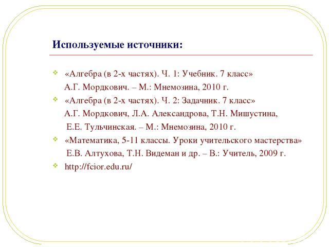 Используемые источники: «Алгебра (в 2-х частях). Ч. 1: Учебник. 7 класс» А.Г. Мордкович. – М.: Мнемозина, 2010 г. «Алгебра (в 2-х частях). Ч. 2: Задачник. 7 класс» А.Г. Мордкович, Л.А. Александрова, Т.Н. Мишустина, Е.Е. Тульчинская. – М.: Мнемозина,…