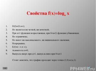 Свойства f(x)=loga x D(f)=(0;+∞); Не является ни четной, ни нечетной; При a>1 фу