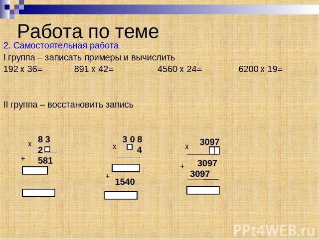 Работа по теме 2. Самостоятельная работа I группа – записать примеры и вычислить 192 x 36= 891 x 42= 4560 x 24= 6200 x 19= II группа – восстановить запись 8 3 2 581 x + 3 0 8 4 1540 3097 3097 3097 x + x +