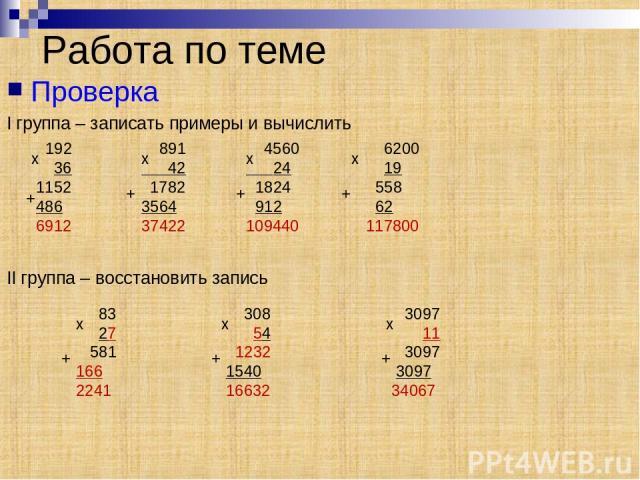 Проверка I группа – записать примеры и вычислить II группа – восстановить запись Работа по теме 192 36 1152 486 6912 x + 891 42 1782 3564 37422 x + 4560 24 1824 912 109440 x x + 6200 19 558 62 117800 + 83 27 581 166 2241 308 54 1232 1540 16632 3097 …
