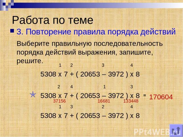 Работа по теме 3. Повторение правила порядка действий Выберите правильную последовательность порядка действий выражения, запишите, решите. 5308 x 7 + ( 20653 – 3972 ) x 8 1 2 3 4 5308 x 7 + ( 20653 – 3972 ) x 8 5308 x 7 + ( 20653 – 3972 ) x 8 2 4 1 …