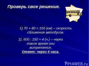 1).70 + 80 = 150 (км) – скорость сближения автобусов. Проверь свое решение. 2).