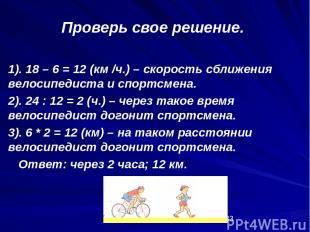 1). 18 – 6 = 12 (км /ч.) – скорость сближения велосипедиста и спортсмена. 2). 24