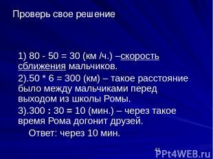 1) 80 - 50 = 30 (км /ч.) –скорость сближения мальчиков. 2).50 * 6 = 300 (км) – т