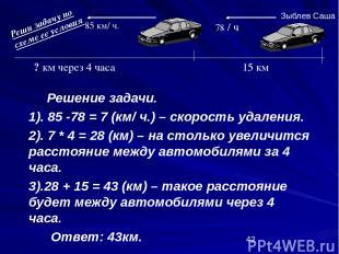 Решение задачи. 1). 85 -78 = 7 (км/ ч.) – скорость удаления. 2). 7 * 4 = 28 (км)