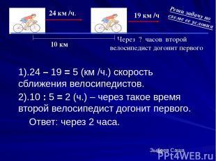 1).24 – 19 = 5 (км /ч.) скорость сближения велосипедистов. 2).10 : 5 = 2 (ч.) –