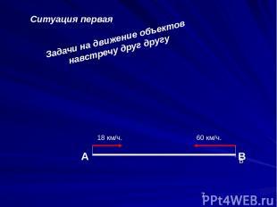 Задачи на движение объектов навстречу друг другу Ситуация первая А В В 18 км/ч.