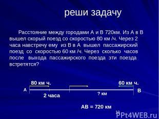реши задачу Расстояние между городами А и В 720км. Из А в В вышел скорый поезд с