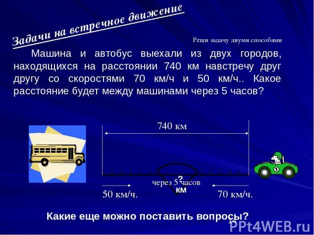 Машина и автобус выехали из двух городов, находящихся на расстоянии 740 км навстречу друг другу со скоростями 70 км/ч и 50 км/ч.. Какое расстояние будет между машинами через 5 часов?     Какие еще можно поставить вопросы? ? км  Реши задачу дву…