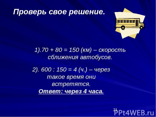 1).70 + 80 = 150 (км) – скорость сближения автобусов. Проверь свое решение. 2). 600 : 150 = 4 (ч.) – через такое время они встретятся. Ответ: через 4 часа.