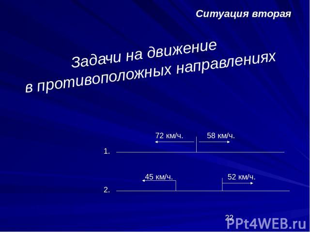 Ситуация вторая Задачи на движение в противоположных направлениях 1. 2. 72 км/ч. 58 км/ч. 45 км/ч. 52 км/ч.