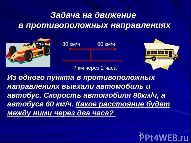 Задача на движение в противоположных направлениях 80 км/ч 60 км/ч Из одного пункта в противоположных направлениях выехали автомобиль и автобус. Скорость автомобиля 80км/ч, а автобуса 60 км/ч. Какое расстояние будет между ними через два часа? ? км че…