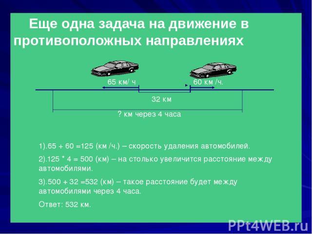 Еще одна задача на движение в противоположных направлениях 65 км/ ч 60 км /ч. 32 км ? км через 4 часа 1).65 + 60 =125 (км /ч.) – скорость удаления автомобилей. 2).125 * 4 = 500 (км) – на столько увеличится расстояние между автомобилями. 3).500 + 32 …