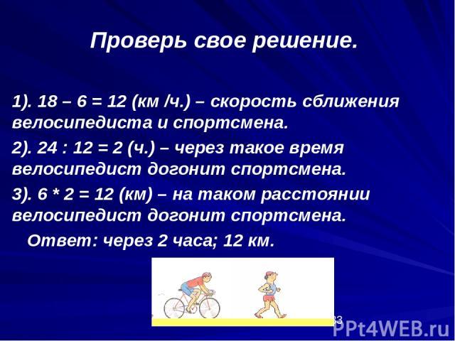 1). 18 – 6 = 12 (км /ч.) – скорость сближения велосипедиста и спортсмена. 2). 24 : 12 = 2 (ч.) – через такое время велосипедист догонит спортсмена. 3). 6 * 2 = 12 (км) – на таком расстоянии велосипедист догонит спортсмена. Ответ: через 2 часа; 12 км…