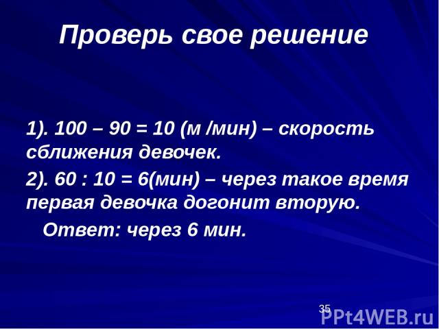 1). 100 – 90 = 10 (м /мин) – скорость сближения девочек. 2). 60 : 10 = 6(мин) – через такое время первая девочка догонит вторую. Ответ: через 6 мин. Проверь свое решение